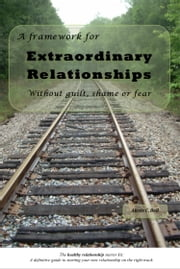 A Framework for Extraordinary Relationships Without Guilt, Shame or Fear ebook by Alexis Bell