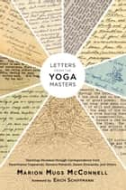 Letters from the Yoga Masters - Teachings Revealed through Correspondence from Paramhansa Yogananda, Ramana Maharshi, Swami Sivananda, and Others ebook by Marion (Mugs) McConnell, Erich Schiffmann, Paramhansa Yogananda,...