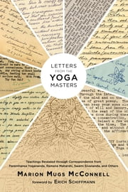 Letters from the Yoga Masters - Teachings Revealed through Correspondence from Paramhansa Yogananda, Ramana Maharshi, Swami Sivananda, and Others ebook by Marion (Mugs) McConnell,Erich Schiffmann,Paramhansa Yogananda,Ramana Maharshi,Swami Sivananda