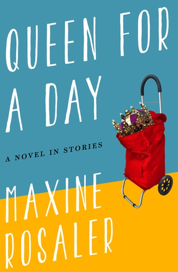 Queen for a Day - A Novel in Stories ebook by Maxine Rosaler