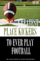Greatest Place-Kickers to Ever Play Football: Top 100 ebook by alex trostanetskiy