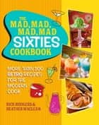 The Mad, Mad, Mad, Mad Sixties Cookbook - More than 100 Retro Recipes for the Modern Cook eBook by Rick Rodgers, Heather Maclean