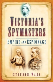 Victoria's Spymasters - Empire and Espionage ebook by Stephen Wade