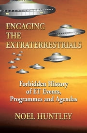 Engaging the Extraterrestrials - Forbidden History of ET Events, Programmes and Agendas ebook by Noel Huntley