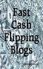 Fast Cash Flipping Blogs ebook by George Green