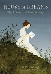 House of Dreams: The Life of L. M. Montgomery ebook by Liz Rosenberg, Julie Morstad