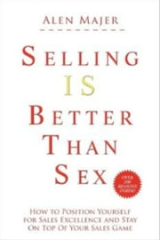 Selling Is Better Than Sex ebook by Alen Mayer
