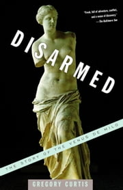 Disarmed - The Story of the Venus de Milo ebook by Gregory Curtis