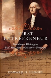 First Entrepreneur - How George Washington Built His--and the Nation's--Prosperity ebook by Edward G. Lengel
