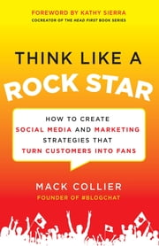 Think Like a Rock Star: How to Create Social Media and Marketing Strategies that Turn Customers into Fans, with a foreword by Kathy Sierra ebook by Mack Collier