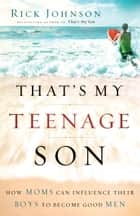 That's My Teenage Son - How Moms Can Influence Their Boys to Become Good Men ebook by Rick Johnson