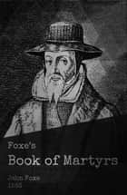 Foxe's Book of Martyrs - The Actes and Monuments ebook by John Foxe