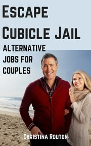 Escape Cubicle Jail - Alternative Jobs for Couples ebook by Christina Routon