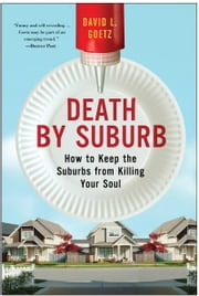 Death by Suburb - How to Keep the Suburbs from Killing Your Soul ebook by Dave L. Goetz