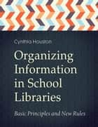 Organizing Information in School LIbraries: Basic Principles and New Rules ebook by Cynthia Houston