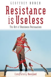 Resistance is Useless - The Art of Business Persuasion ebook by Geoff Burch