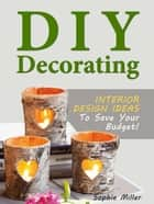 DIY Decorating - Interior Design Ideas To Save Your Budget! ebook by Sophie Miller