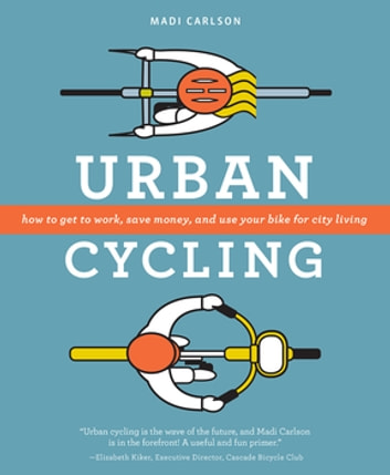 Urban Cycling - How To Get To Work, Save Money, and Use Your Bike For City Living ebook by Madi Carlson