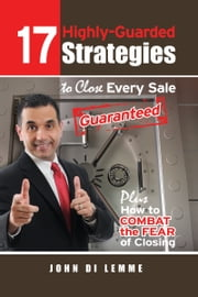 *17* Highly-Guarded Strategies to Close Every Sale Guaranteed Plus How to Combat the Fear of Closing ebook by John Di Lemme