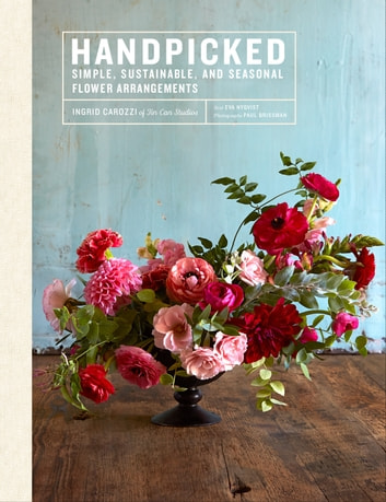Handpicked - Simple, Sustainable, and Seasonal Flower Arrangements ebook by Ingrid Carozzi,Paul Brissman,Eva Nyqvist