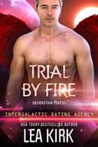 Trial by Fire - Silverstar Mates (The Intergalactic Dating Agency), #3 ebook by Lea Kirk