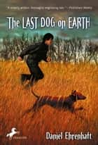 The Last Dog on Earth ebook by Daniel Ehrenhaft