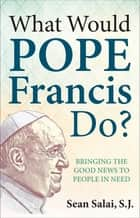 What Would Pope Francis Do? Bringing the Good News to People in Need ebook by Sean Salai, S.J.