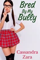 Bred By My Bully ebook by Cassandra Zara