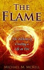 The Flame: The Alchemy of Creating a Life on Fire ebook by Michael McKell