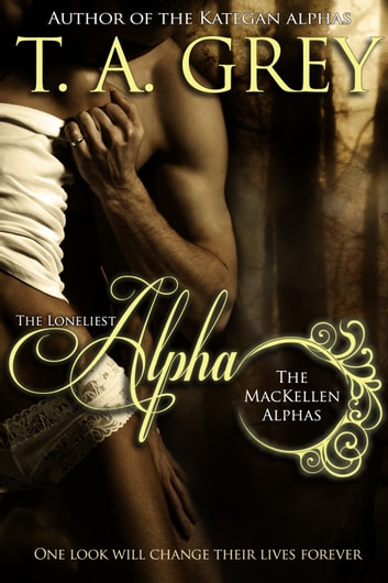 The Loneliest Alpha - Book #1 (The MacKellen Alphas series) ebook by T. A. Grey