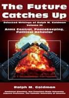 The Future Catches Up - Arms Control, Peacekeeping, Political Behavior ebook by Ralph M. Goldman