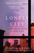 The Lonely City - Adventures in the Art of Being Alone ebook by Olivia Laing