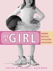 It's a Girl - Women Writers on Raising Daughters ebook by Andrea J. Buchanan