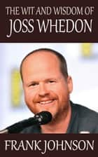 The Wit and Wisdom of Joss Whedon ebook by Frank Johnson