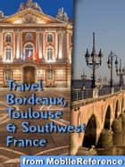 Travel Bordeaux, Toulouse & Southwest France (regions of Dordogne, Aquitaine & Midi-Pyrenees): - Illustrated Guide, Phrasebook and Maps ebook by MobileReference