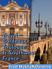 Travel Bordeaux, Toulouse & Southwest France (regions of Dordogne, Aquitaine & Midi-Pyrenees): - Illustrated Guide, Phrasebook and Maps 電子書 by MobileReference