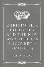 Christopher Columbus and the New World of His Discovery — Volume 4 ebook by Filson Young