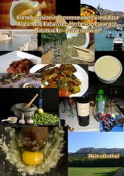 French cuisine in Provence and Côte d'Azur - Aioli – Bouillabaisse – Herbes de Provence – Ratatouille – Provence wine ebook by Heinz Duthel