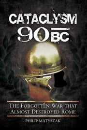 Cataclysm 90 BC: The Forgotten War That Almost Destroyed Rome ebook by Matyszak, Philip