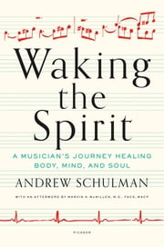 Waking the Spirit - A Musician's Journey Healing Body, Mind, and Soul ebook by Andrew Schulman,Marvin A. McMillen