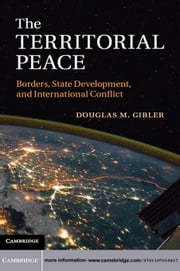 The Territorial Peace - Borders, State Development, and International Conflict ebook by Professor Douglas M. Gibler