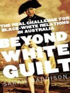 Beyond White Guilt - The real challenge for black-white relations in Australia eBook by Sarah Maddison