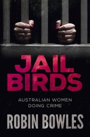 Jail Birds: Australian Women Doing Crime ebook by Robin Bowles