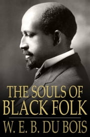 The Souls of Black Folk: Essays and Sketches - Essays and Sketches ebook by W. E. B. Du Bois