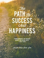 The Path to Success and Happiness - Commandments for Making Money and Being Happy – God's Way ebook by Joseph Chew Boon Sim