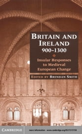 Britain and Ireland, 900 1300: Insular Responses to Medieval European Change ebook by Smith, Brendan
