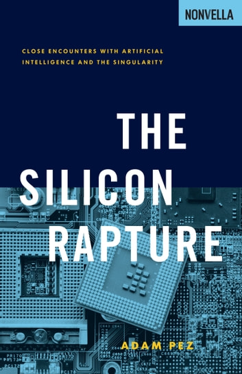 The Silicon Rapture - Close Encounters with Artificial Intelligence and the Singularity ebook by Adam Pez