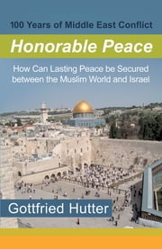 100 Years of Middle East Conflict - Honorable Peace - How Can Lasting Peace Be Secured Between the Muslim World and Israel ebook by Gottfried Hutter