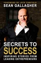 Secrets to Success: - Inspiring Stories from Leading Entrepreneurs ebook by Mr Sean Gallagher