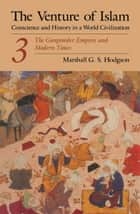 The Venture of Islam, Volume 3 - The Gunpower Empires and Modern Times ebook by Marshall G. S. Hodgson
